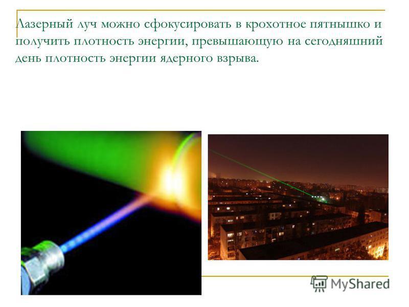Лазерный луч можно сфокусировать в крохотное пятнышко и получить плотность энергии, превышающую на сегодняшний день плотность энергии ядерного взрыва.
