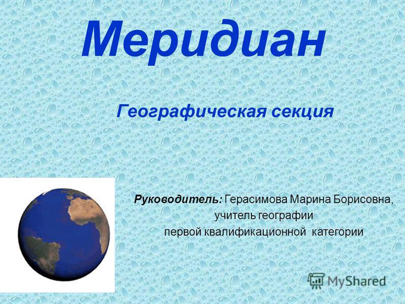 Меридиан Географическая секция Руководитель: Герасимова Марина Борисовна, учитель географии первой квалификационной категории