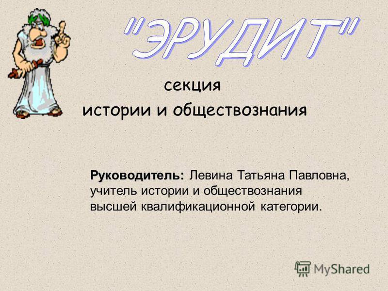 секция истории и обществознания Руководитель: Руководитель: Левина Татьяна Павловна, учитель истории и обществознания высшей квалификационной категории.