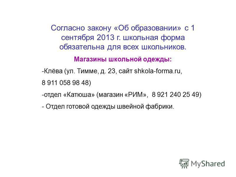 Согласно закону «Об образовании» с 1 сентября 2013 г. школьная форма обязательна для всех школьников. Магазины школьной одежды: -Клёва (ул. Тимме, д. 23, сайт shkola-forma.ru, 8 911 058 98 48) -отдел «Катюша» (магазин «РИМ», 8 921 240 25 49) - Отдел