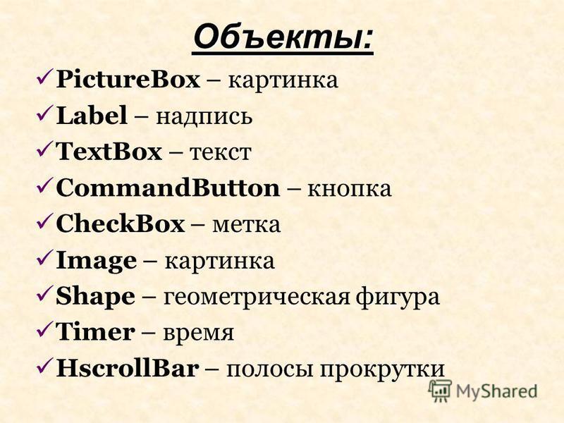 Объекты: PictureBox – картинка Label – надпись TextBox – текст CommandButton – кнопка CheckBox – метка Image – картинка Shape – геометрическая фигура Timer – время HscrollBar – полосы прокрутки