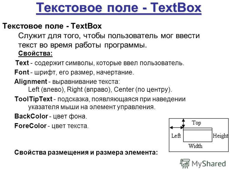 Текстовое поле - TextBox Текстовое поле - TextBox Служит для того, чтобы пользователь мог ввести текст во время работы программы. Свойства: Text - содержит символы, которые ввел пользователь. Font - шрифт, его размер, начертание. Alignment - выравнив