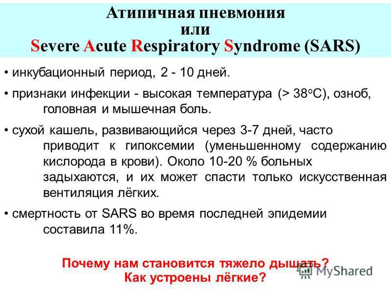 Атипичная пневмония или Severe Acute Respiratory Syndrome (SARS) инкубационный период, 2 - 10 дней. признаки инфекции - высокая температура (> 38 o C), озноб, головная и мышечная боль. сухой кашель, развивающийся через 3-7 дней, часто приводит к гипо