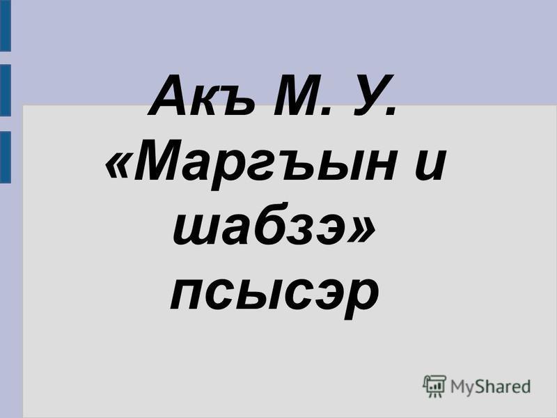 Акъ М. У. «Маргъын и шабзэ» псысэр