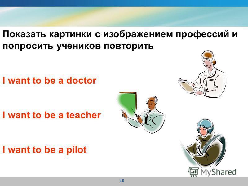 10 Показать картинки с изображением профессий и попросить учеников повторить I want to be a doctor I want to be a teacher I want to be a pilot