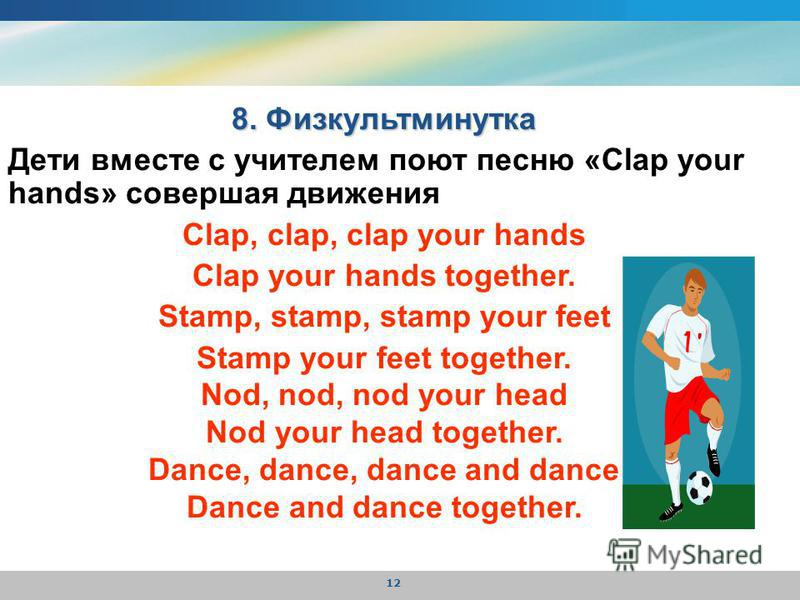 12 8. Физкультминутка Дети вместе с учителем поют песню «Clap your hands» совершая движения Clap, clap, clap your hands Clap your hands together. Stamp, stamp, stamp your feet Stamp your feet together. Nod, nod, nod your head Nod your head together.