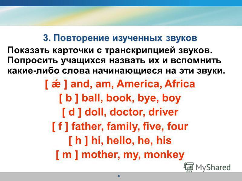 6 3. Повторение изученных звуков Показать карточки с транскрипцией звуков. Попросить учащихся назвать их и вспомнить какие-либо слова начинающиеся на эти звуки. [ ǽ ] and, am, America, Africa [ b ] ball, book, bye, boy [ d ] doll, doctor, driver [ f