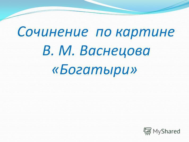 Сочинение по картине В. М. Васнецова «Богатыри»