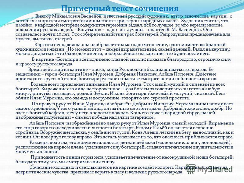 Примерный текст сочинения Виктор Михайлович Васнецов, известный русский художник, автор множества картин, с которых на зрителя смотрят былинные богатыри, герои народных сказок. Художник считал, что именно в народной истории содержится гармония, идеал