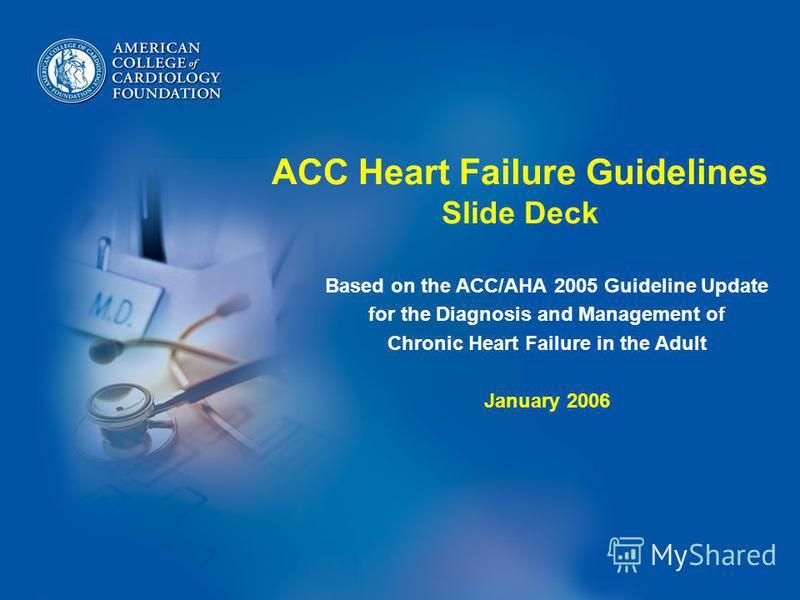 ACC Heart Failure Guidelines Slide Deck Based on the ACC/AHA 2005 Guideline Update for the Diagnosis and Management of Chronic Heart Failure in the Adult January 2006