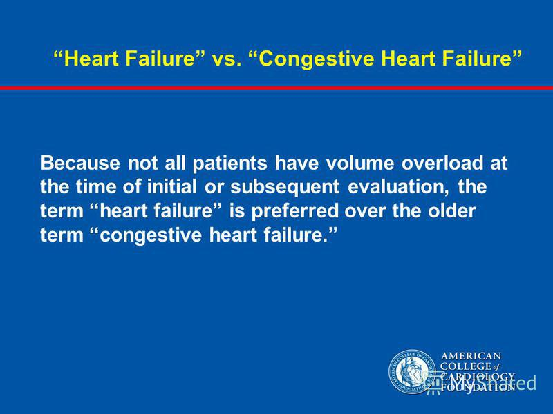 Heart Failure vs. Congestive Heart Failure Because not all patients have volume overload at the time of initial or subsequent evaluation, the term heart failure is preferred over the older term congestive heart failure.