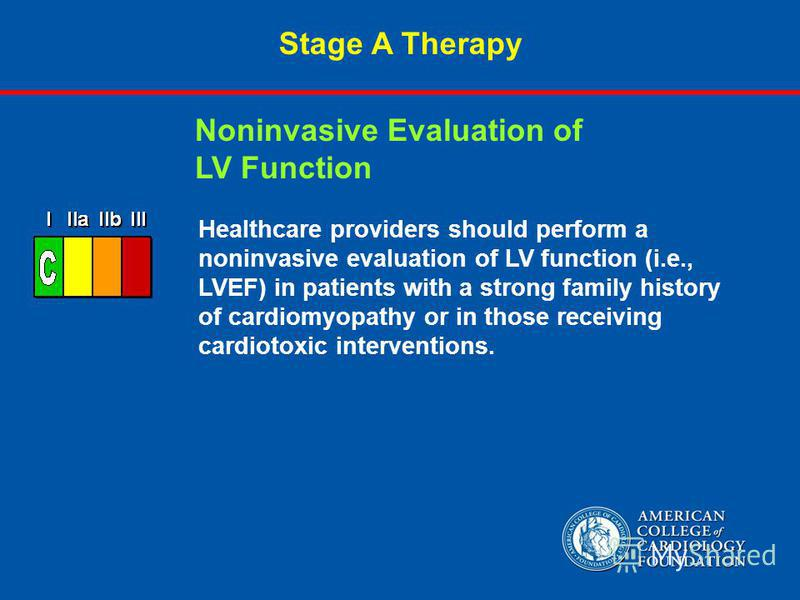 Stage A Therapy Healthcare providers should perform a noninvasive evaluation of LV function (i.e., LVEF) in patients with a strong family history of cardiomyopathy or in those receiving cardiotoxic interventions. Noninvasive Evaluation of LV Function