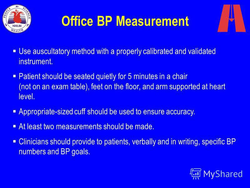 Office BP Measurement Use auscultatory method with a properly calibrated and validated instrument. Patient should be seated quietly for 5 minutes in a chair (not on an exam table), feet on the floor, and arm supported at heart level. Appropriate-size