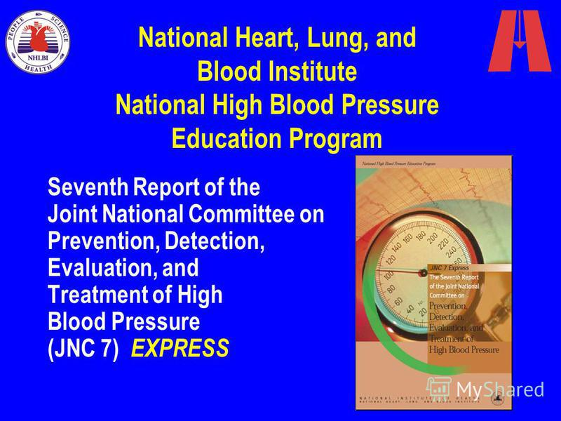 Seventh Report of the Joint National Committee on Prevention, Detection, Evaluation, and Treatment of High Blood Pressure (JNC 7) EXPRESS National Heart, Lung, and Blood Institute National High Blood Pressure Education Program