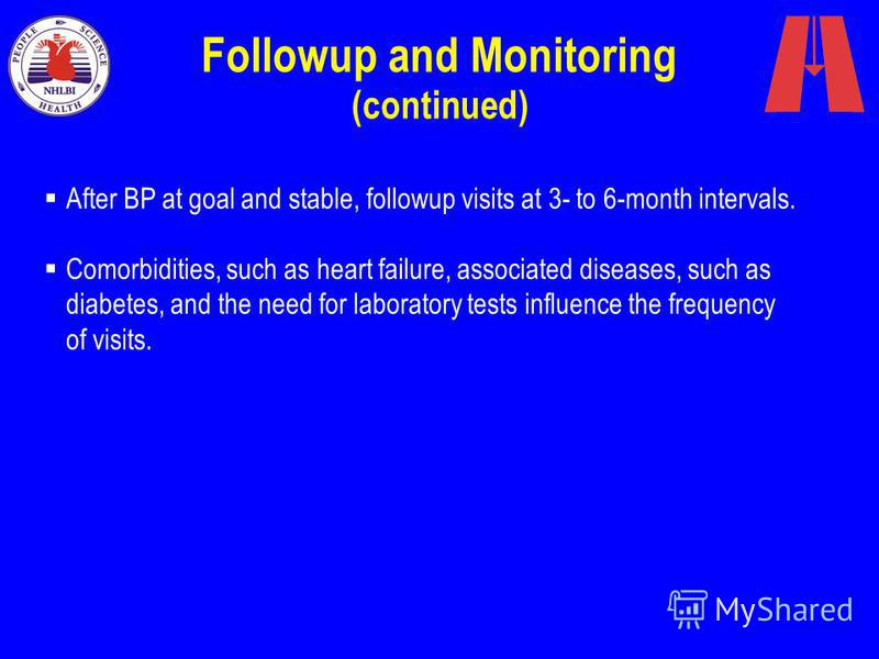 Followup and Monitoring (continued) After BP at goal and stable, followup visits at 3- to 6-month intervals. Comorbidities, such as heart failure, associated diseases, such as diabetes, and the need for laboratory tests influence the frequency of vis