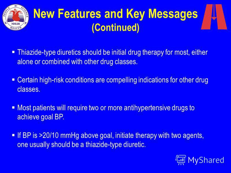 New Features and Key Messages (Continued) Thiazide-type diuretics should be initial drug therapy for most, either alone or combined with other drug classes. Certain high-risk conditions are compelling indications for other drug classes. Most patients