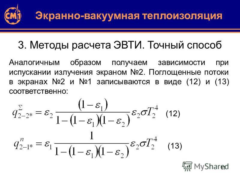 11 3. Методы расчета ЭВТИ. Точный способ Экранно-вакуумная теплоизоляция Аналогичным образом получаем зависимости при испускании излучения экраном 2. Поглощенные потоки в экранах 2 и 1 записываются в виде (12) и (13) соответственно: (12) (13)