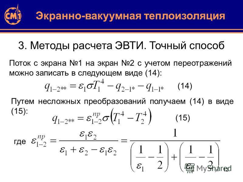 12 3. Методы расчета ЭВТИ. Точный способ Экранно-вакуумная теплоизоляция Поток с экрана 1 на экран 2 с учетом переотражений можно записать в следующем виде (14): (14) Путем несложных преобразований получаем (14) в виде (15): (15) где