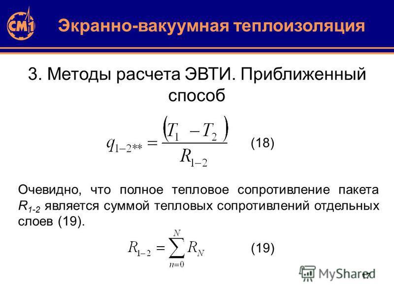 17 3. Методы расчета ЭВТИ. Приближенный способ Очевидно, что полное тепловое сопротивление пакета R 1-2 является суммой тепловых сопротивлений отдельных слоев (19). Экранно-вакуумная теплоизоляция (18) (19)