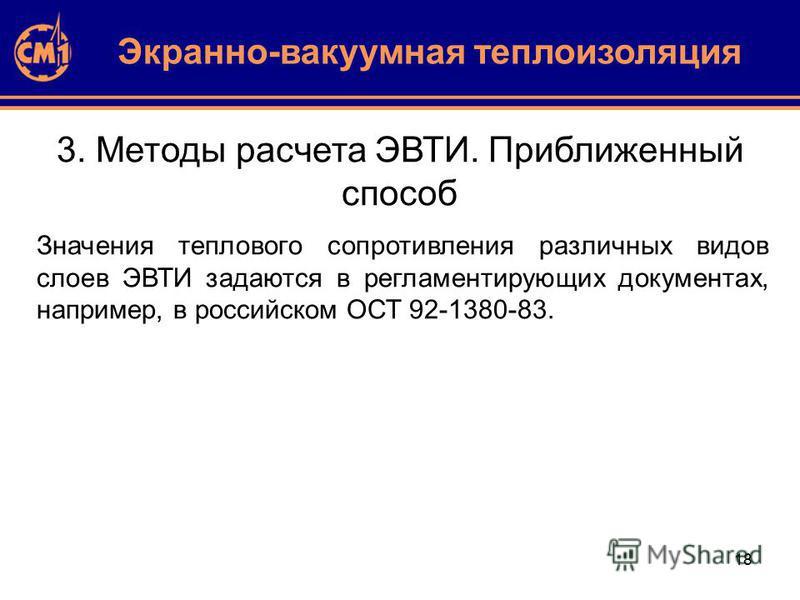 18 3. Методы расчета ЭВТИ. Приближенный способ Значения теплового сопротивления различных видов слоев ЭВТИ задаются в регламентирующих документах, например, в российском ОСТ 92-1380-83. Экранно-вакуумная теплоизоляция