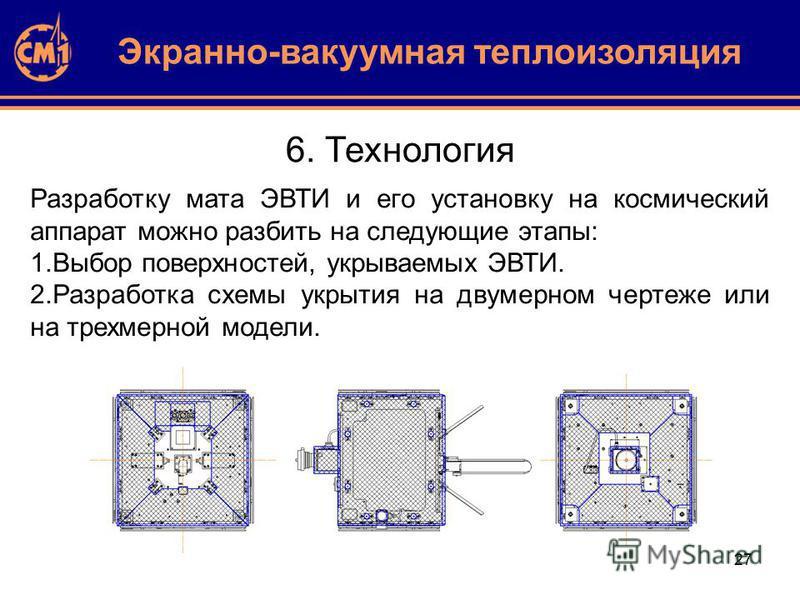 27 6. Технология Экранно-вакуумная теплоизоляция Разработку мата ЭВТИ и его установку на космический аппарат можно разбить на следующие этапы: 1. Выбор поверхностей, укрываемых ЭВТИ. 2. Разработка схемы укрытия на двумерном чертеже или на трехмерной