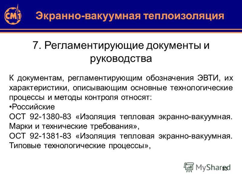 33 7. Регламентирующие документы и руководства Экранно-вакуумная теплоизоляция К документам, регламентирующим обозначения ЭВТИ, их характеристики, описывающим основные технологические процессы и методы контроля относят: Российские ОСТ 92-1380-83 «Изо