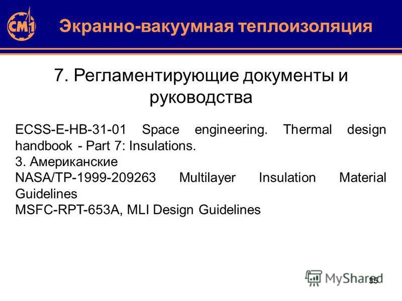 35 7. Регламентирующие документы и руководства Экранно-вакуумная теплоизоляция ECSS-E-HB-31-01 Space engineering. Thermal design handbook - Part 7: Insulations. 3. Американские NASA/TP-1999-209263 Multilayer Insulation Material Guidelines MSFC-RPT-65