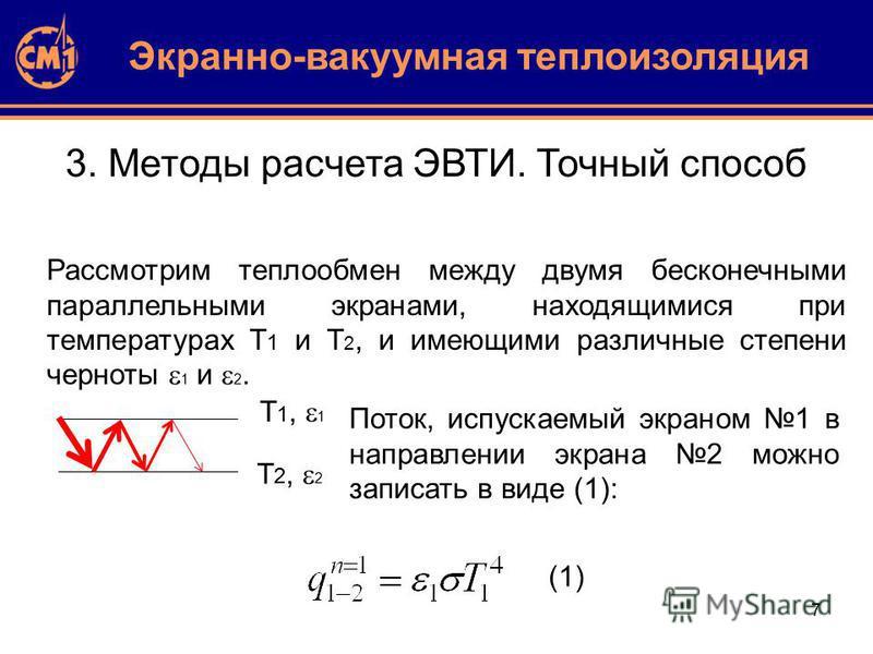 7 3. Методы расчета ЭВТИ. Точный способ Рассмотрим теплообмен между двумя бесконечными параллельными экранами, находящимися при температурах T 1 и T 2, и имеющими различные степени черноты 1 и 2. Экранно-вакуумная теплоизоляция T 1, 1 T 2, 2 Поток, и