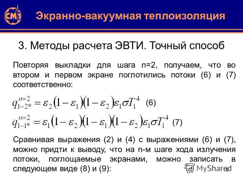 9 3. Методы расчета ЭВТИ. Точный способ Повторяя выкладки для шага n=2, получаем, что во втором и первом экране поглотились потоки (6) и (7) соответственно: Экранно-вакуумная теплоизоляция (7) (6) Сравнивая выражения (2) и (4) с выражениями (6) и (7)