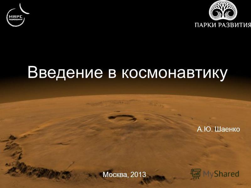 Введение в космонавтику А.Ю. Шаенко Москва, 2013