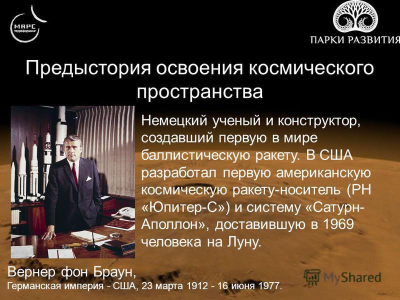 Предыстория освоения космического пространства Вернер фон Браун, Германская империя - США, 23 марта 1912 - 16 июня 1977. Немецкий ученый и конструктор, создавший первую в мире баллистическую ракету. В США разработал первую американскую космическую ра