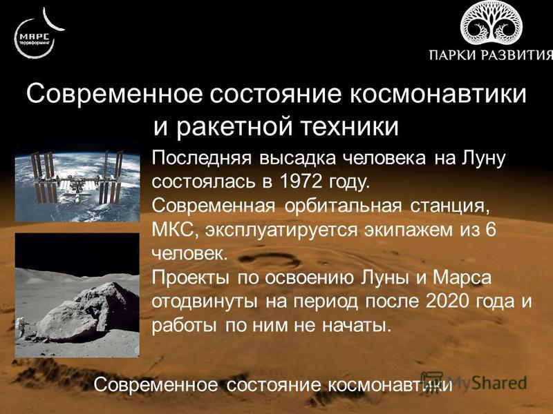 Современное состояние космонавтики и ракетной техники Современное состояние космонавтики Последняя высадка человека на Луну состоялась в 1972 году. Современная орбитальная станция, МКС, эксплуатируется экипажем из 6 человек. Проекты по освоению Луны