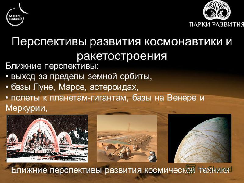 Перспективы развития космонавтики и ракетостроения Ближние перспективы развития космической техники Ближние перспективы: выход за пределы земной орбиты, базы Луне, Марсе, астероидах, полеты к планетам-гигантам, базы на Венере и Меркурии,