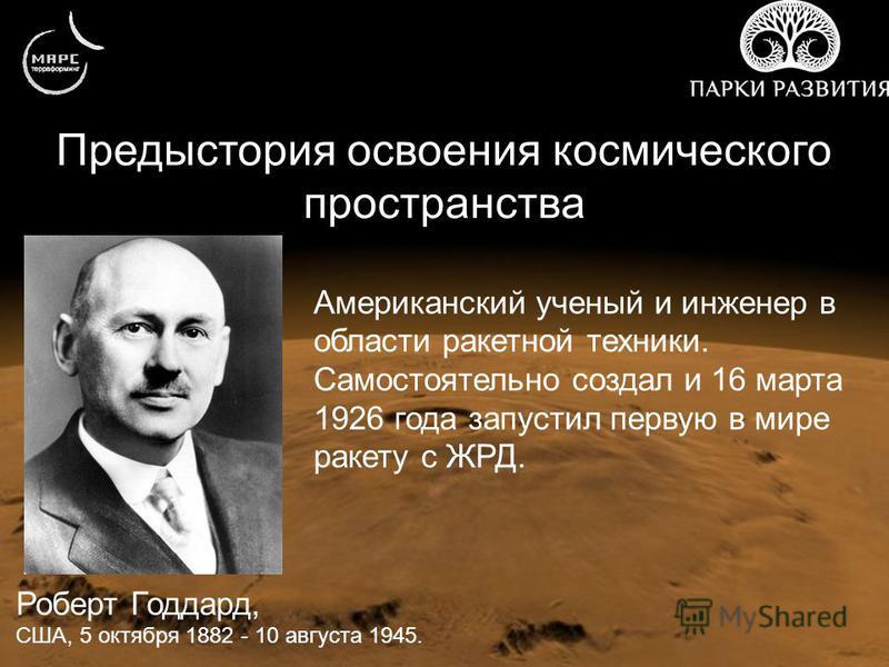 Предыстория освоения космического пространства Роберт Годдард, США, 5 октября 1882 - 10 августа 1945. Американский ученый и инженер в области ракетной техники. Самостоятельно создал и 16 марта 1926 года запустил первую в мире ракету с ЖРД.