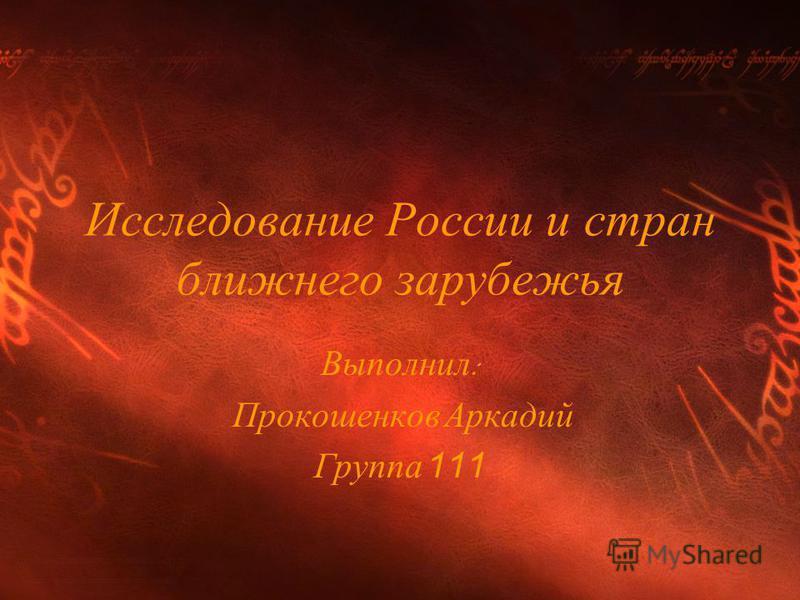 Исследование России и стран ближнего зарубежья Выполнил : Прокошенков Аркадий Группа 111
