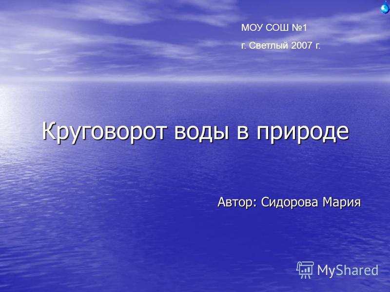Круговорот воды в природе Автор: Сидорова Мария МОУ СОШ 1 г. Светлый 2007 г.