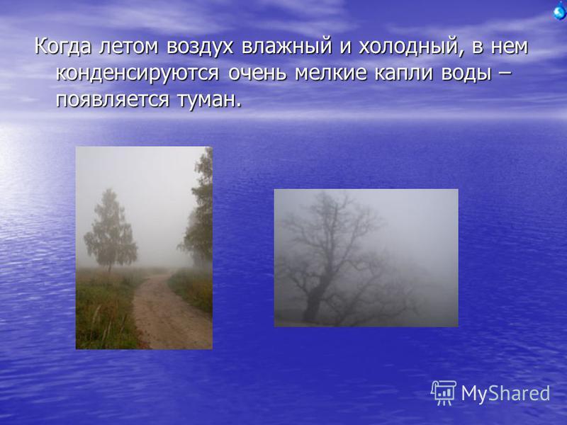 Когда летом воздух влажный и холодный, в нем конденсируются очень мелкие капли воды – появляется туман.