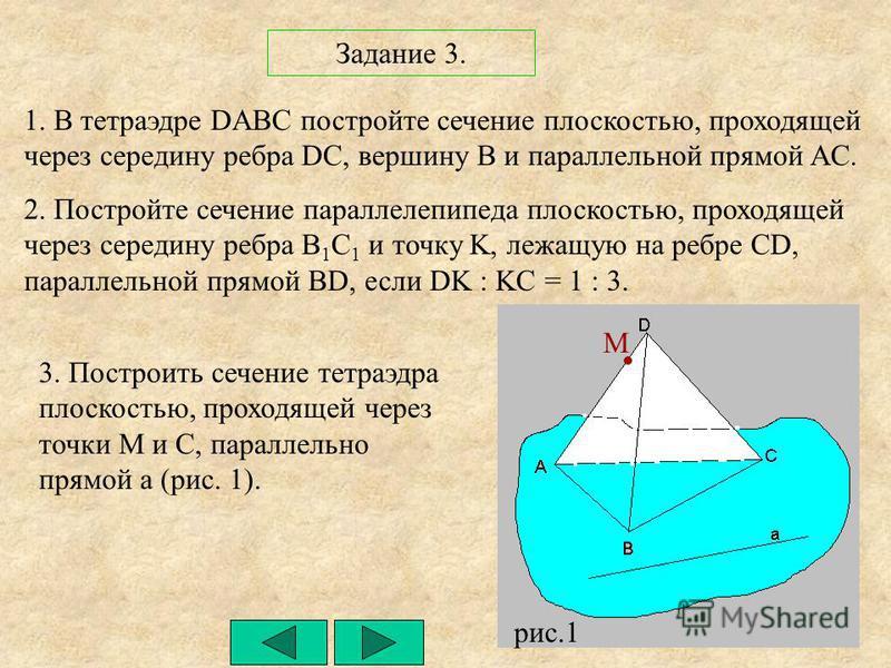 Задание 3. 1. В тетраэдре DABC постройте сечение плоскостью, проходящей через середину ребра DC, вершину B и параллельной прямой AC. 2. Постройте сечение параллелепипеда плоскостью, проходящей через середину ребра B 1 C 1 и точку K, лежащую на ребре