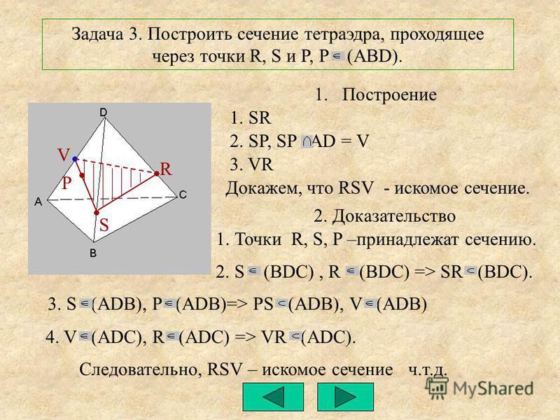4. V (ADC), R (ADC) => VR (ADC). 3. S (ADB), P (ADB)=> PS (ADB), V (ADB) 2. S (BDC), R (BDC) => SR (BDC). R S Задача 3. Построить сечение тетраэдра, проходящее через точки R, S и P, P (ABD). P 1. Построение 1. SR 2. SP, SP AD = V 3. VR Докажем, что R