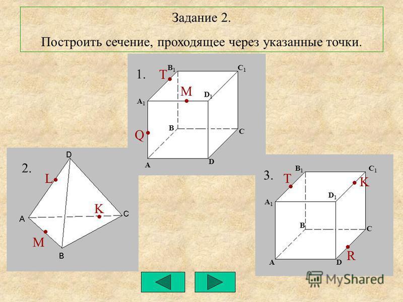 Задание 2. Построить сечение, проходящее через указанные точки. 1. 2. 3. R K T Q T M M K L A A A1A1 A1A1 B B B1B1 B1B1 C1C1 C1C1 C C D1D1 D1D1 D D