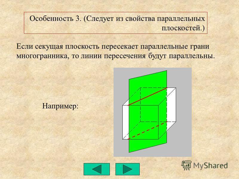 Если секущая плоскость пересекает параллельные грани многогранника, то линии пересечения будут параллельны. Особенность 3. (Следует из свойства параллельных плоскостей.) Например: