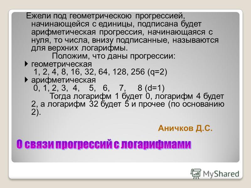 Ежели под геометрическою прогрессией, начинающейся с единицы, подписана будет арифметическая прогрессия, начинающаяся с нуля, то числа, внизу подписанные, называются для верхних логарифмы. Положим, что даны прогрессии: геометрическая 1, 2, 4, 8, 16,