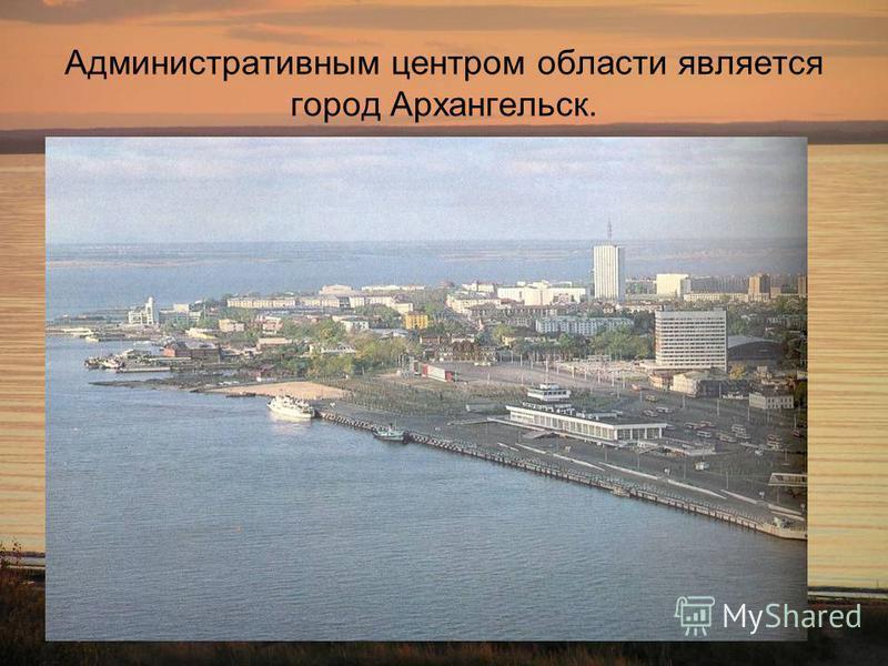 Административным центром области является город Архангельск.