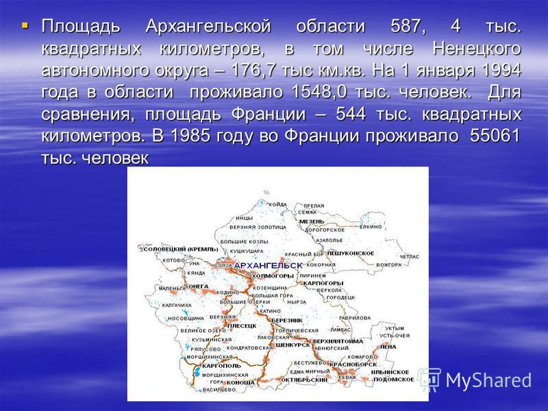 Площадь Архангельской области 587, 4 тыс. квадратных километров, в том числе Ненецкого автономного округа – 176,7 тыс км.кв. На 1 января 1994 года в области проживало 1548,0 тыс. человек. Для сравнения, площадь Франции – 544 тыс. квадратных километро