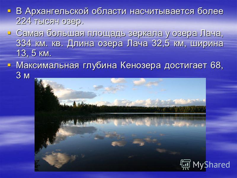 В Архангельской области насчитывается более 224 тысяч озер. В Архангельской области насчитывается более 224 тысяч озер. Самая большая площадь зеркала у озера Лача, 334 км. кв. Длина озера Лача 32,5 км, ширина 13, 5 км. Самая большая площадь зеркала у
