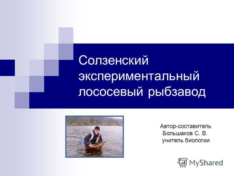 Солзенский экспериментальный лососевый рыбозавод Автор-составитель Большаков С. В. учитель биологии