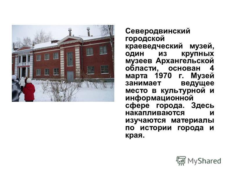 Северодвинский городской краеведческий музей, один из крупных музеев Архангельской области, основан 4 марта 1970 г. Музей занимает ведущее место в культурной и информационной сфере города. Здесь накапливаются и изучаются материалы по истории города и