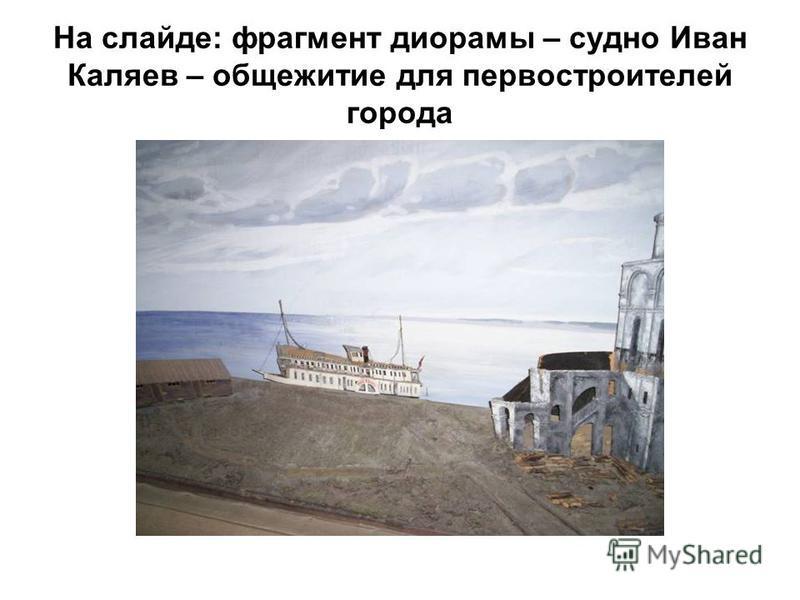 На слайде: фрагмент диорамы – судно Иван Каляев – общежитие для первостроителей города
