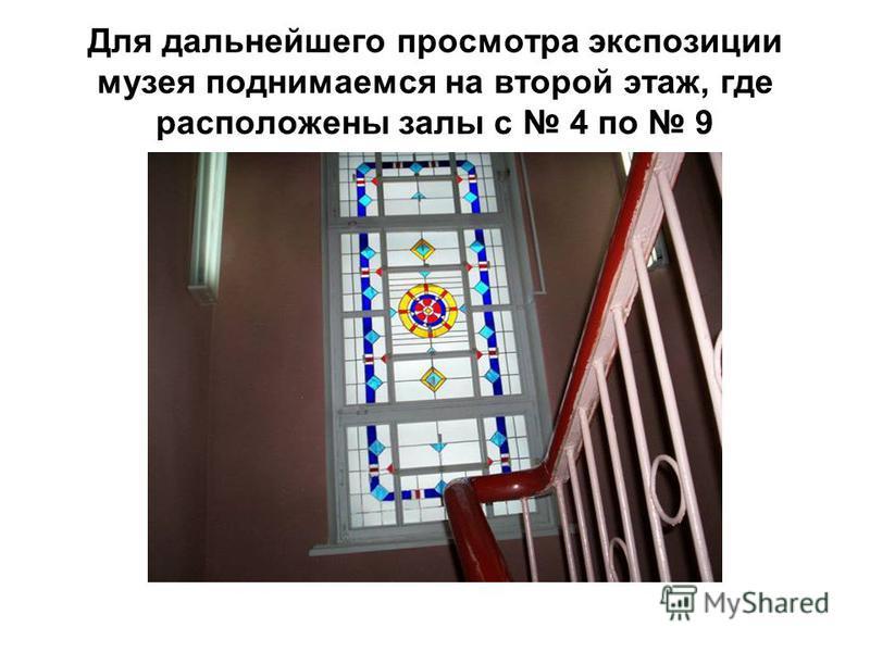 Для дальнейшего просмотра экспозиции музея поднимаемся на второй этаж, где расположены залы с 4 по 9