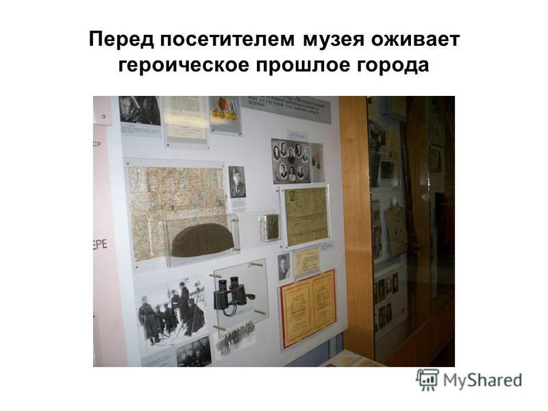 Перед посетителем музея оживает героическое прошлое города